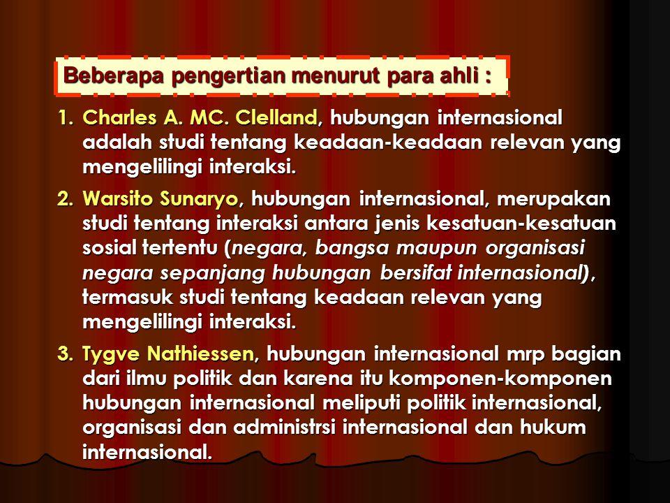 Beberapa pengertian menurut para ahli : 1.Charles A. MC. Clelland, hubungan internasional adalah studi tentang keadaan-keadaan relevan yang mengelilin