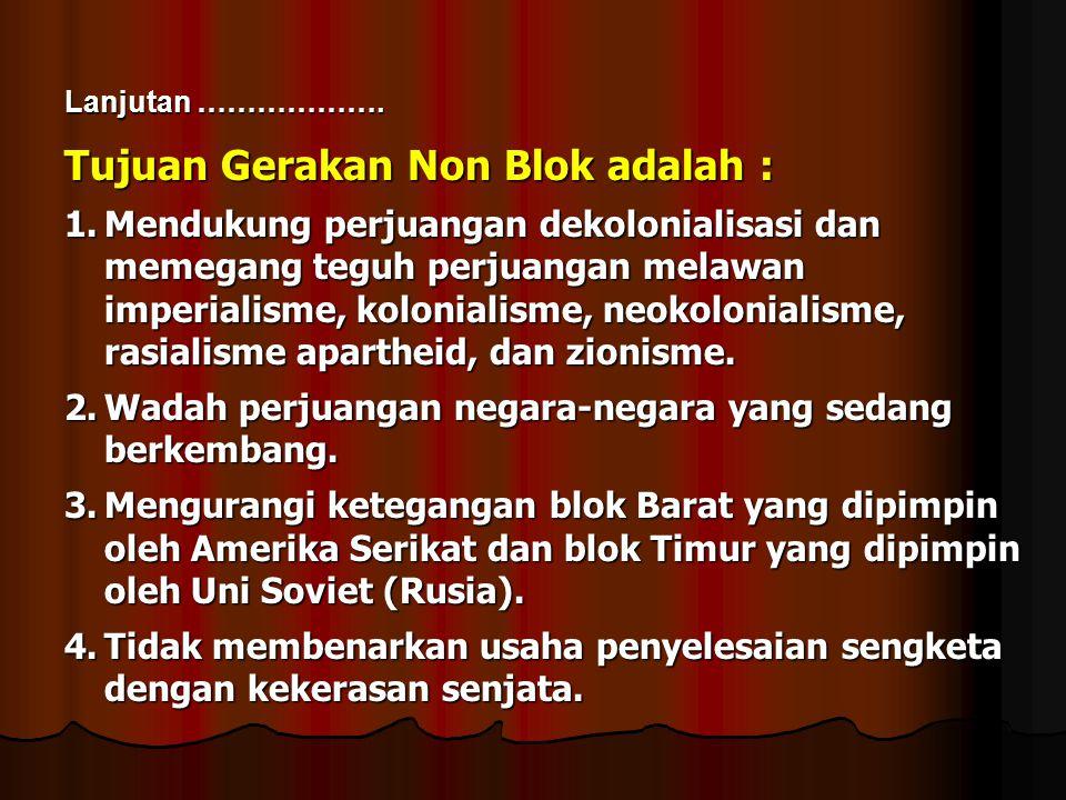 Tujuan Gerakan Non Blok adalah : 1.Mendukung perjuangan dekolonialisasi dan memegang teguh perjuangan melawan imperialisme, kolonialisme, neokoloniali