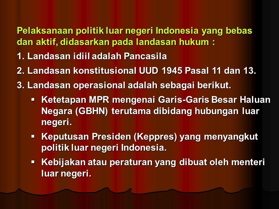 Pelaksanaan politik luar negeri Indonesia yang bebas dan aktif, didasarkan pada landasan hukum : 1.Landasan idiil adalah Pancasila 2.Landasan konstitu