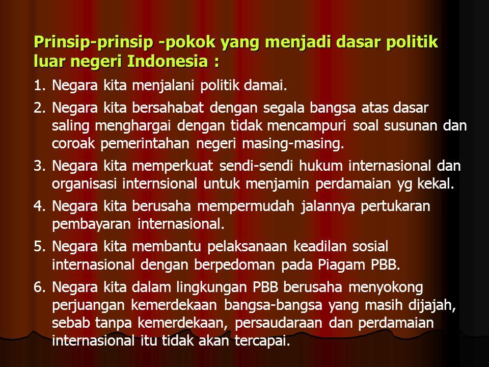 Prinsip-prinsip -pokok yang menjadi dasar politik luar negeri Indonesia : 1.Negara kita menjalani politik damai. 2.Negara kita bersahabat dengan segal