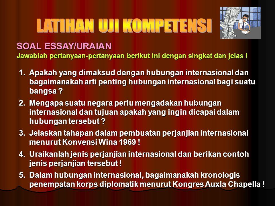 SOAL ESSAY/URAIAN Jawablah pertanyaan-pertanyaan berikut ini dengan singkat dan jelas ! 1.Apakah yang dimaksud dengan hubungan internasional dan bagai
