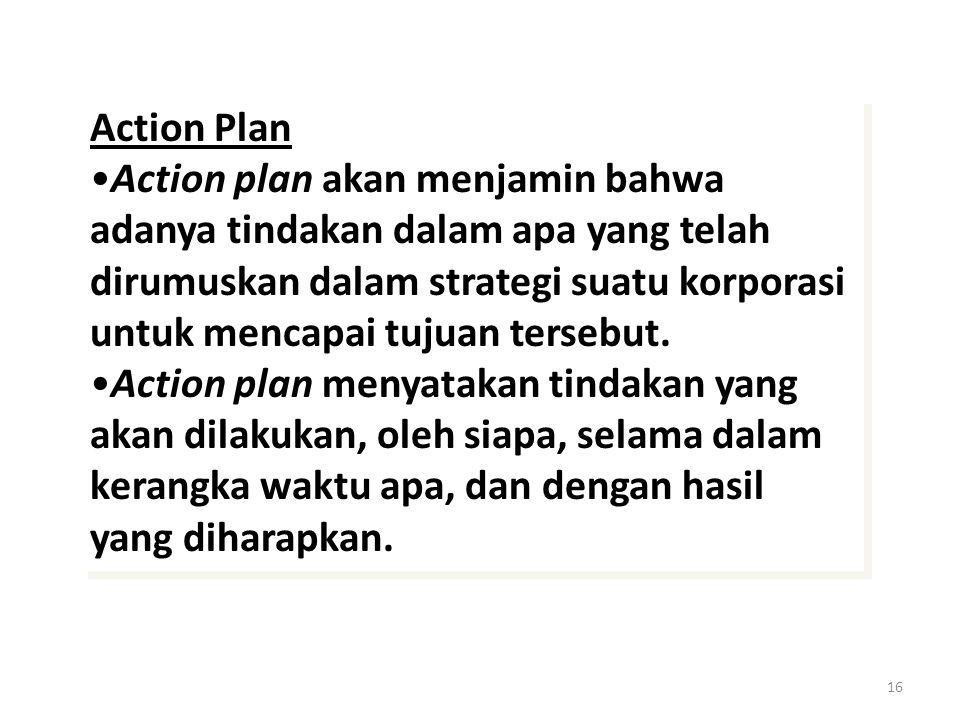 16 Action Plan Action plan akan menjamin bahwa adanya tindakan dalam apa yang telah dirumuskan dalam strategi suatu korporasi untuk mencapai tujuan tersebut.