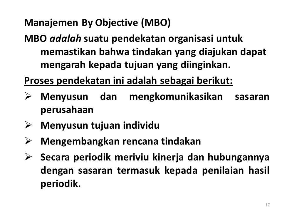 17 Manajemen By Objective (MBO) MBO adalah suatu pendekatan organisasi untuk memastikan bahwa tindakan yang diajukan dapat mengarah kepada tujuan yang diinginkan.