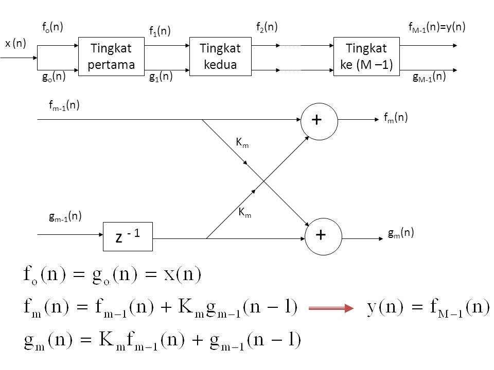 z - 1 + + f m-1 (n) g m (n) g m-1 (n) KmKm K m f m (n) Tingkat pertama Tingkat kedua Tingkat ke (M –1) f o (n) g o (n) x (n) f 1 (n) g 1 (n) f 2 (n) g
