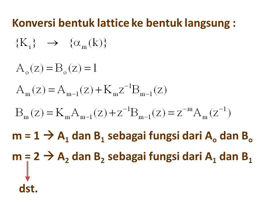 Konversi bentuk lattice ke bentuk langsung : m = 1  A 1 dan B 1 sebagai fungsi dari A o dan B o m = 2  A 2 dan B 2 sebagai fungsi dari A 1 dan B 1 d