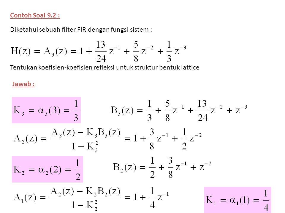 Contoh Soal 9.2 : Diketahui sebuah filter FIR dengan fungsi sistem : Tentukan koefisien-koefisien refleksi untuk struktur bentuk lattice Jawab :