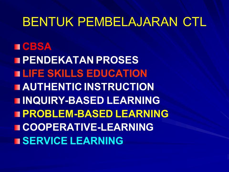 BENTUK PEMBELAJARAN CTL CBSA PENDEKATAN PROSES LIFE SKILLS EDUCATION AUTHENTIC INSTRUCTION INQUIRY-BASED LEARNING PROBLEM-BASED LEARNING COOPERATIVE-LEARNING SERVICE LEARNING