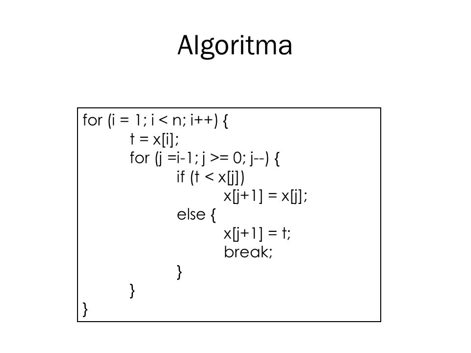 Algoritma for (i = 1; i = 0; j--) { if (t < x[j]) x[j+1] = x[j]; else { x[j+1] = t; break; } } }