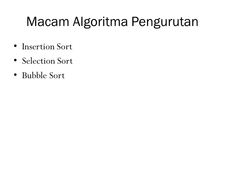 Algoritma Selection Sort for (i=0; i < n-2; i++) { m = i; for (j = m+1; j < n-1; j++) { if (X[m] > X[j]) m = j; } if (m != i) { t = X[m]; X[m] = X[i]; X[i] = t; }