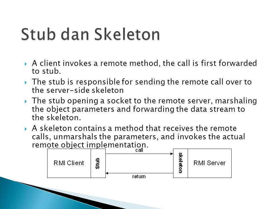  A client invokes a remote method, the call is first forwarded to stub.  The stub is responsible for sending the remote call over to the server-side