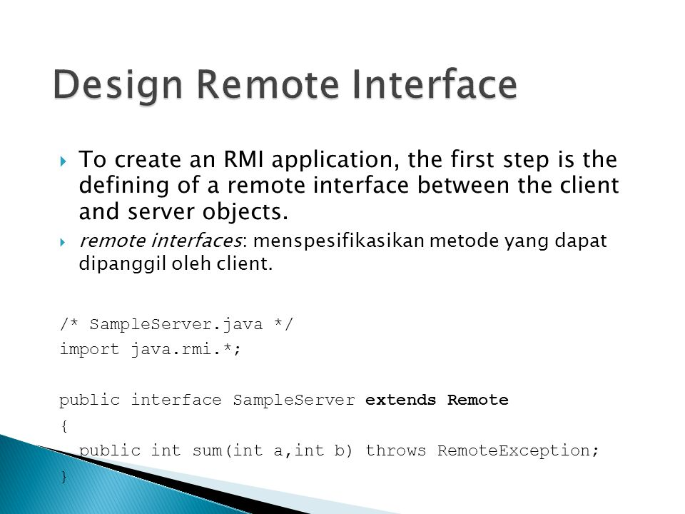  To create an RMI application, the first step is the defining of a remote interface between the client and server objects.  remote interfaces: mensp