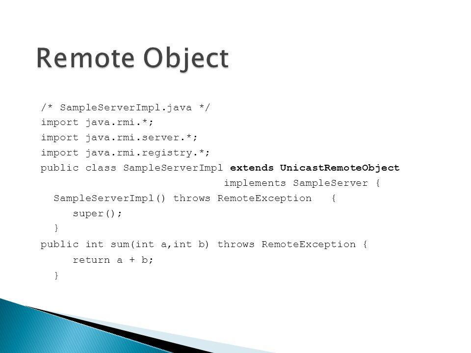 /* SampleServerImpl.java */ import java.rmi.*; import java.rmi.server.*; import java.rmi.registry.*; public class SampleServerImpl extends UnicastRemo