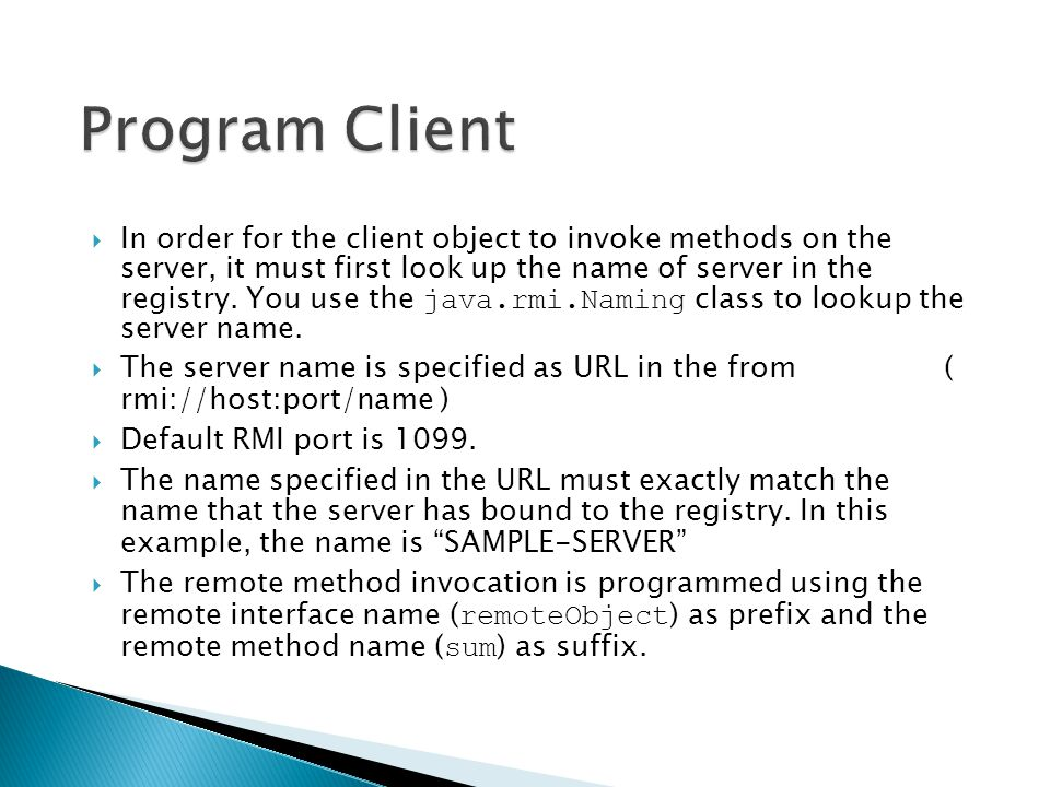  In order for the client object to invoke methods on the server, it must first look up the name of server in the registry. You use the java.rmi.Namin