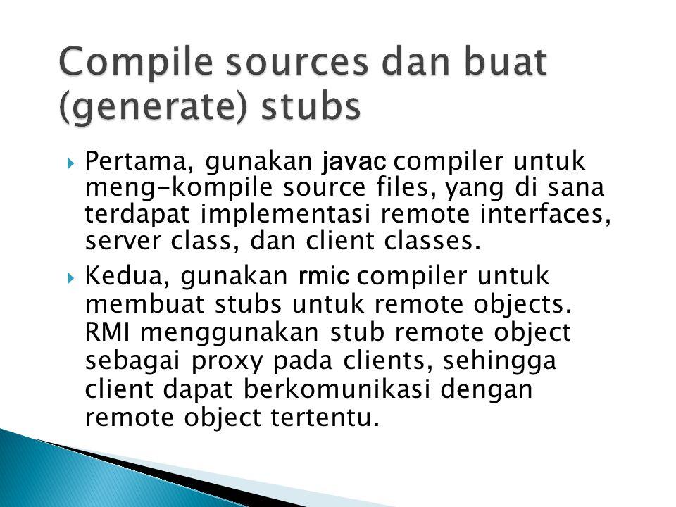  Pertama, gunakan javac compiler untuk meng-kompile source files, yang di sana terdapat implementasi remote interfaces, server class, dan client clas