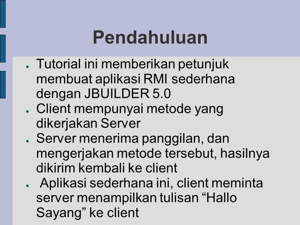 Pendahuluan ● Tutorial ini memberikan petunjuk membuat aplikasi RMI sederhana dengan JBUILDER 5.0 ● Client mempunyai metode yang dikerjakan Server ● S