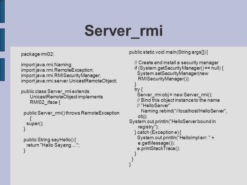 Server_rmi package rmi02; import java.rmi.Naming; import java.rmi.RemoteException; import java.rmi.RMISecurityManager; import java.rmi.server.UnicastRemoteObject; public class Server_rmi extends UnicastRemoteObject implements RMI02_iface { public Server_rmi() throws RemoteException { super(); } public String sayHello() { return Hallo Sayang.... ; } public static void main(String args[]) { // Create and install a security manager if (System.getSecurityManager() == null) { System.setSecurityManager(new RMISecurityManager()); } try { Server_rmi obj = new Server_rmi(); // Bind this object instance to the name // HelloServer Naming.rebind( //localhost/HelloServer , obj); System.out.println( HelloServer bound in registry ); } catch (Exception e) { System.out.println( HelloImpl err: + e.getMessage()); e.printStackTrace(); }