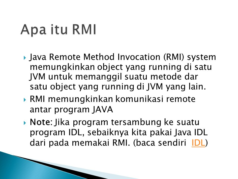 Ilustrasi RMI Local Machine (Client) SampleServer remoteObject; int s; … s = remoteObject.sum(1,2); System.out.println(s); Remote Machine (Server) public int sum(int a,int b) { return a + b; } 1,2 3