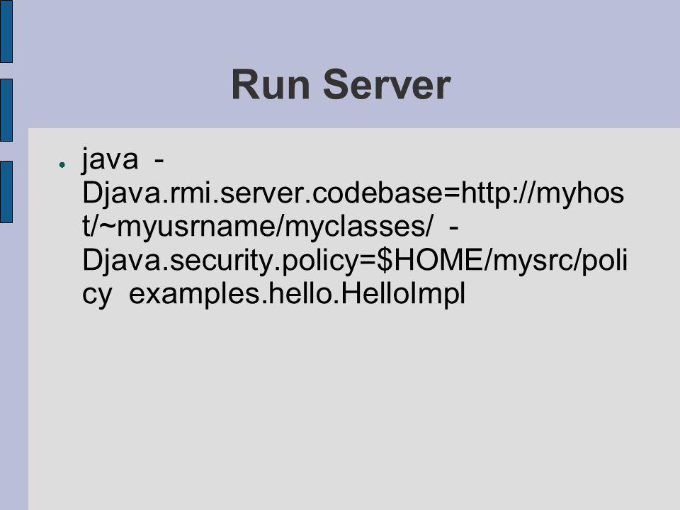 Run Server ● java - Djava.rmi.server.codebase=http://myhos t/~myusrname/myclasses/ - Djava.security.policy=$HOME/mysrc/poli cy examples.hello.HelloImp