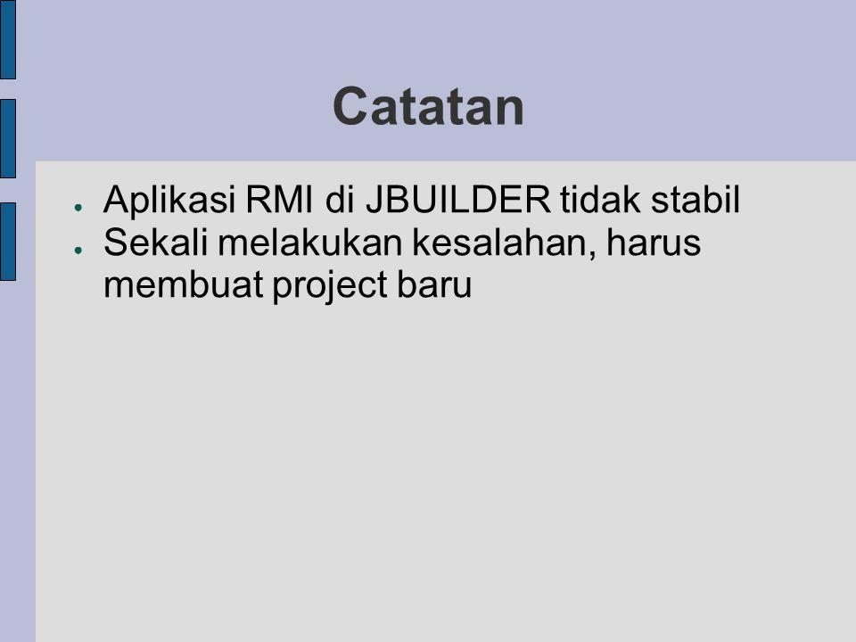 Catatan ● Aplikasi RMI di JBUILDER tidak stabil ● Sekali melakukan kesalahan, harus membuat project baru