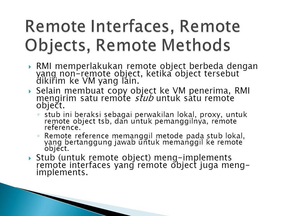  RMI memperlakukan remote object berbeda dengan yang non-remote object, ketika object tersebut dikirim ke VM yang lain.  Selain membuat copy object