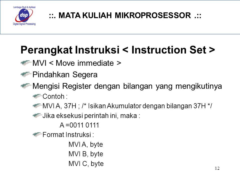 ::. MATA KULIAH MIKROPROSESSOR.:: 12 Perangkat Instruksi MVI Pindahkan Segera Mengisi Register dengan bilangan yang mengikutinya Contoh : MVI A, 37H ;