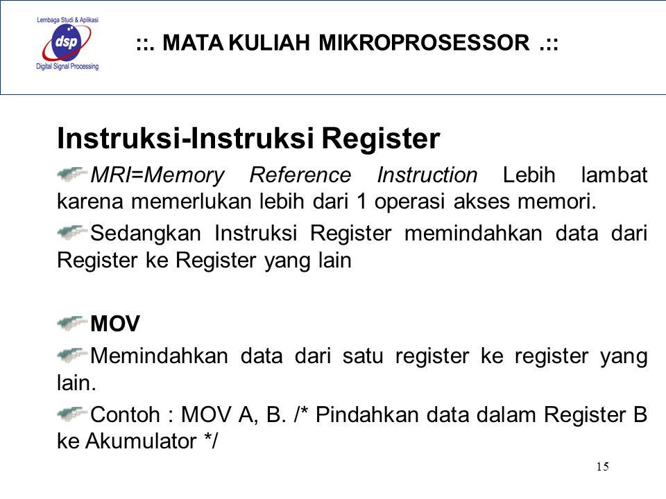 ::. MATA KULIAH MIKROPROSESSOR.:: 15 Instruksi-Instruksi Register MRI=Memory Reference Instruction Lebih lambat karena memerlukan lebih dari 1 operasi