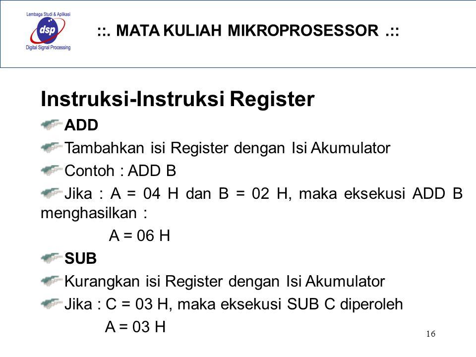 ::. MATA KULIAH MIKROPROSESSOR.:: 16 Instruksi-Instruksi Register ADD Tambahkan isi Register dengan Isi Akumulator Contoh : ADD B Jika : A = 04 H dan