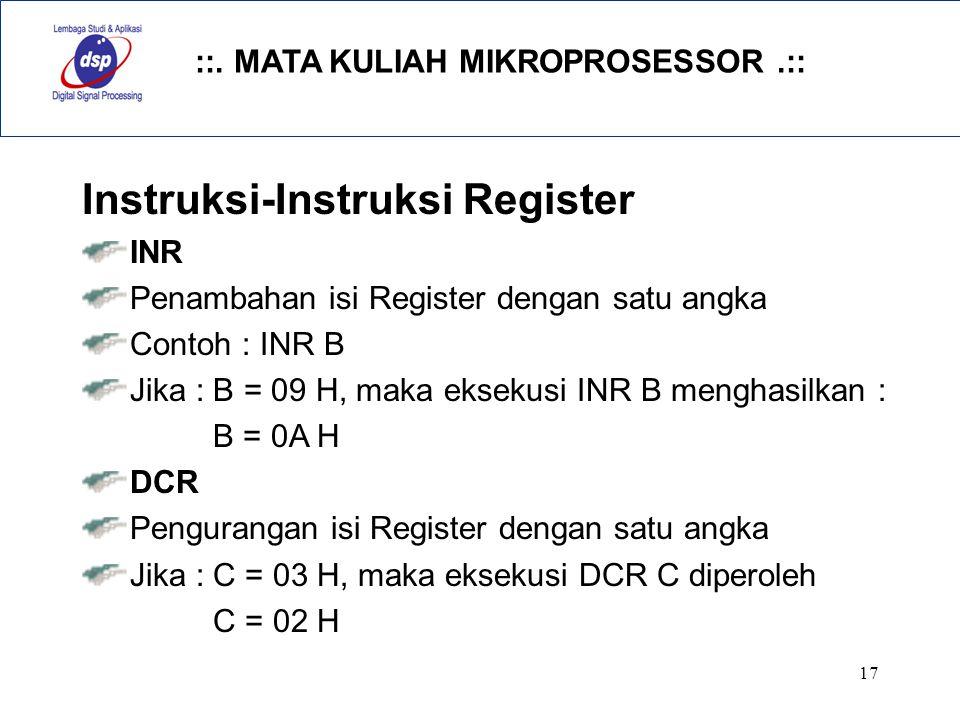 ::. MATA KULIAH MIKROPROSESSOR.:: 17 Instruksi-Instruksi Register INR Penambahan isi Register dengan satu angka Contoh : INR B Jika : B = 09 H, maka e