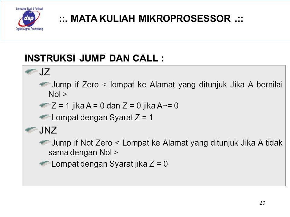 ::. MATA KULIAH MIKROPROSESSOR.:: 20 INSTRUKSI JUMP DAN CALL : JZ Jump if Zero Z = 1 jika A = 0 dan Z = 0 jika A~= 0 Lompat dengan Syarat Z = 1 JNZ Ju