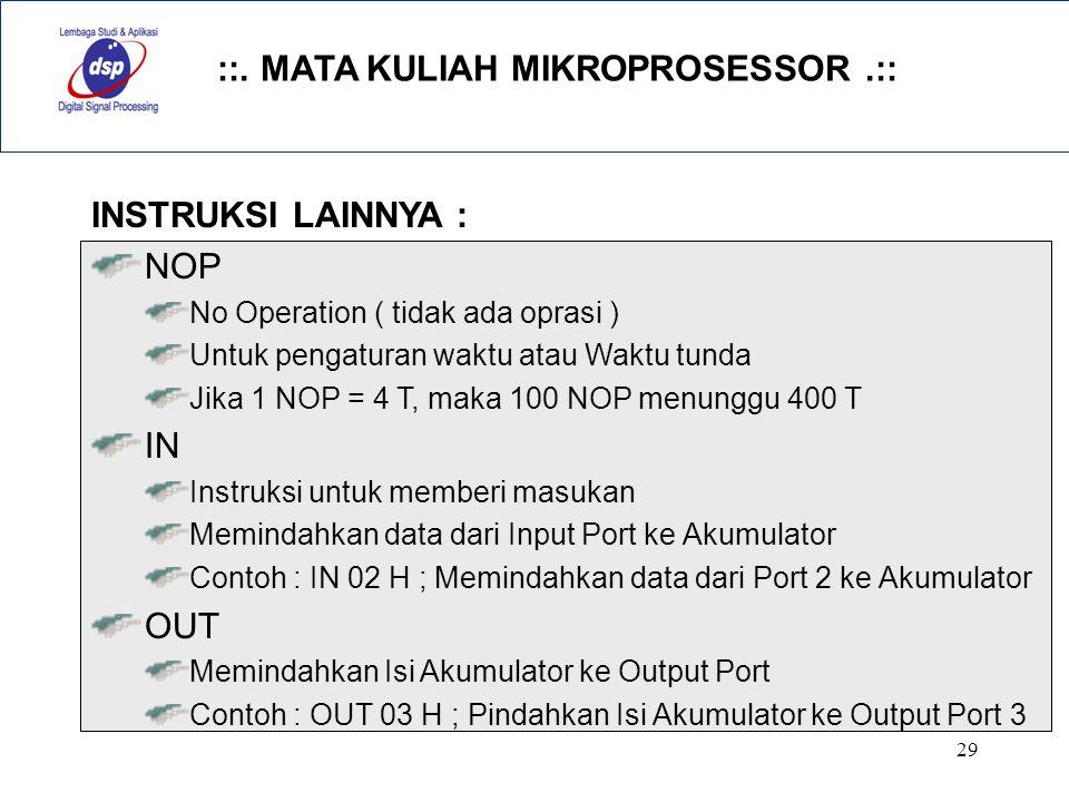 ::. MATA KULIAH MIKROPROSESSOR.:: 29 INSTRUKSI LAINNYA : NOP No Operation ( tidak ada oprasi ) Untuk pengaturan waktu atau Waktu tunda Jika 1 NOP = 4