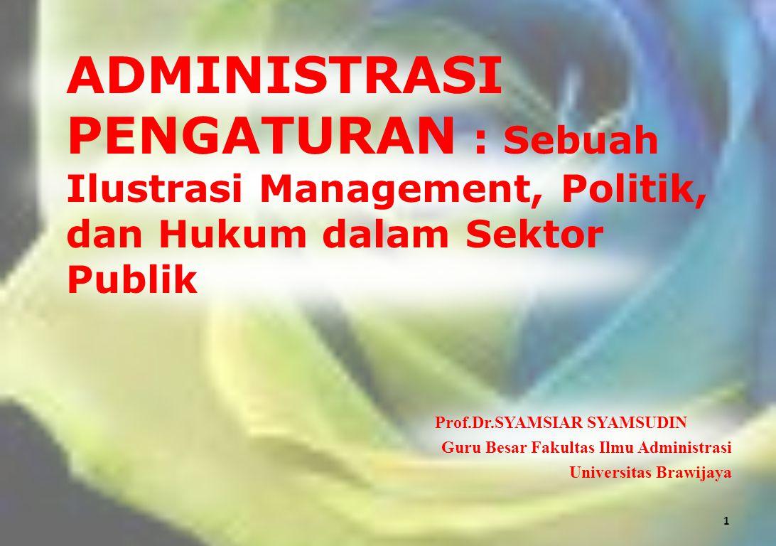 ADMINISTRASI PENGATURAN : Sebuah Ilustrasi Management, Politik, dan Hukum dalam Sektor Publik Prof.Dr.SYAMSIAR SYAMSUDIN Guru Besar Fakultas Ilmu Admi