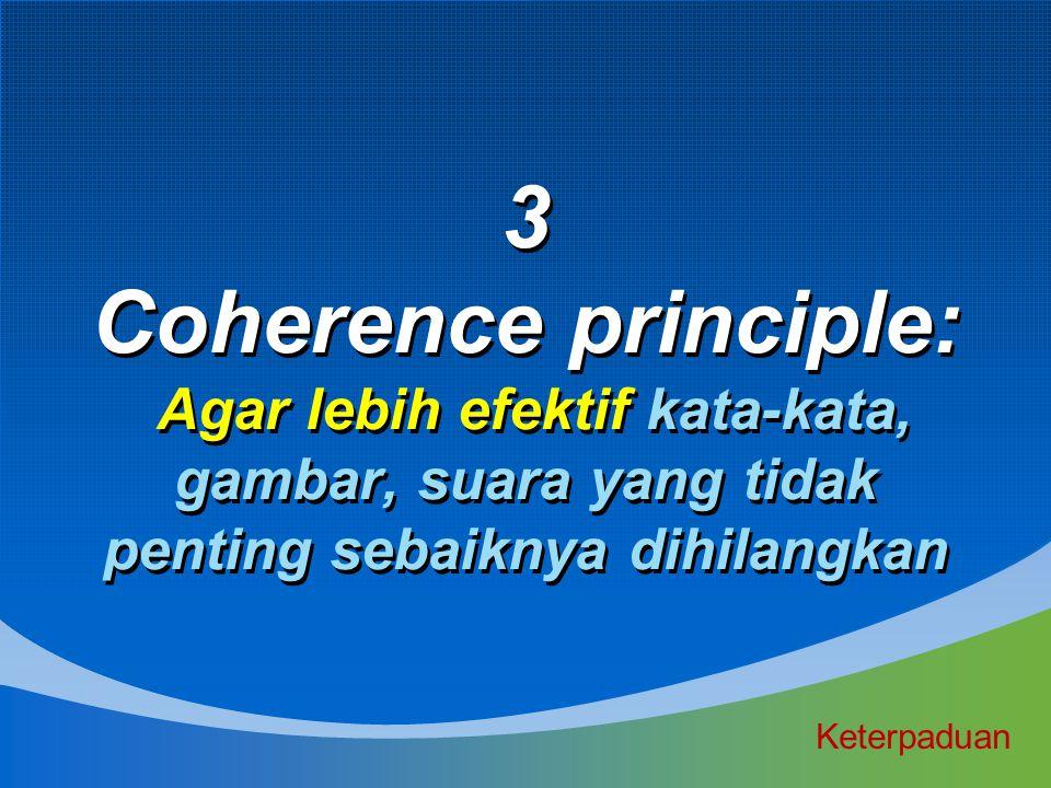 3 Coherence principle: Agar lebih efektif kata-kata, gambar, suara yang tidak penting sebaiknya dihilangkan Keterpaduan