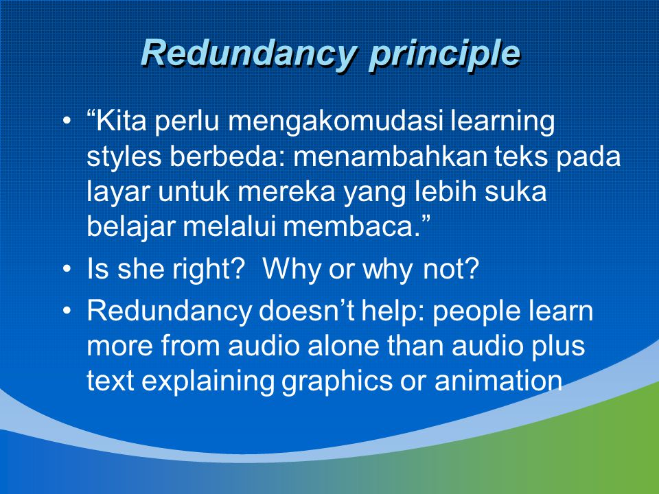 Redundancy principle Kita perlu mengakomudasi learning styles berbeda: menambahkan teks pada layar untuk mereka yang lebih suka belajar melalui membaca. Is she right.