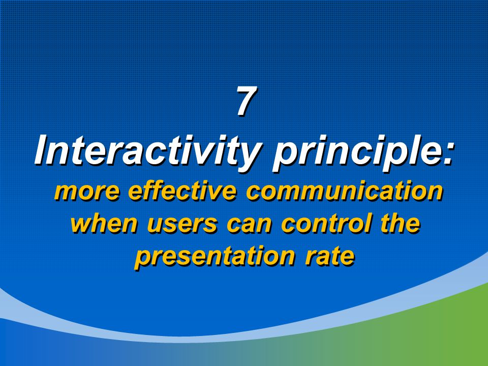 7 Interactivity principle: more effective communication when users can control the presentation rate