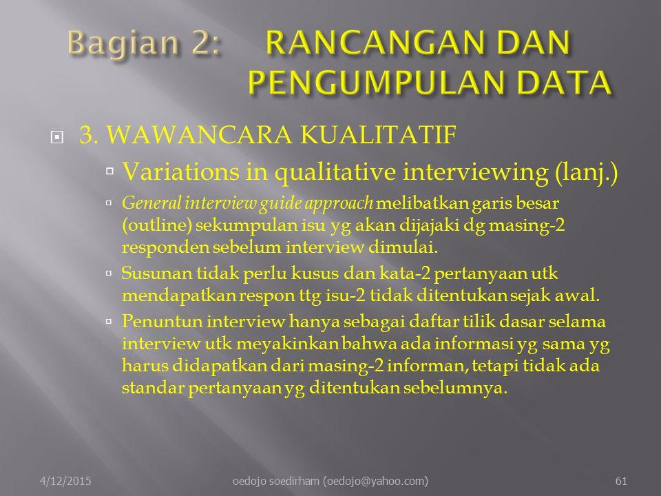  3.WAWANCARA KUALITATIF  Variations in qualitative interviewing (lanj.)  General interview guide approach melibatkan garis besar (outline) sekumpulan isu yg akan dijajaki dg masing-2 responden sebelum interview dimulai.