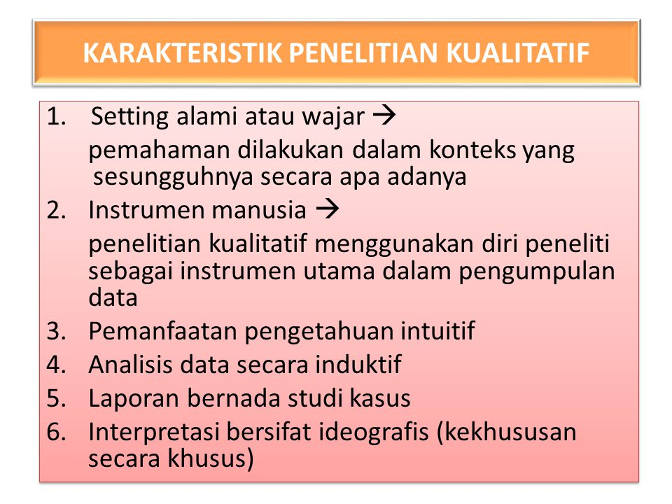 KARAKTERISTIK PENELITIAN KUALITATIF 1.Setting alami atau wajar  pemahaman dilakukan dalam konteks yang sesungguhnya secara apa adanya 2.Instrumen man