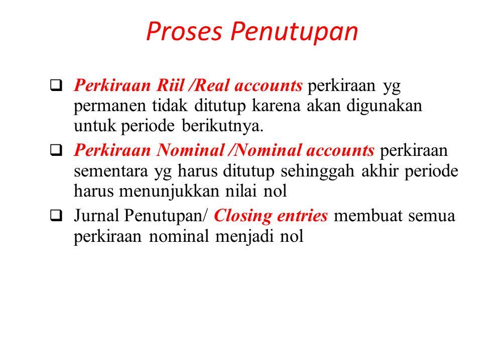 Proses Penutupan perkiraan yg permanen tidak ditutup karena akan digunakan untuk periode berikutnya.  Perkiraan Riil /Real accounts perkiraan yg perm