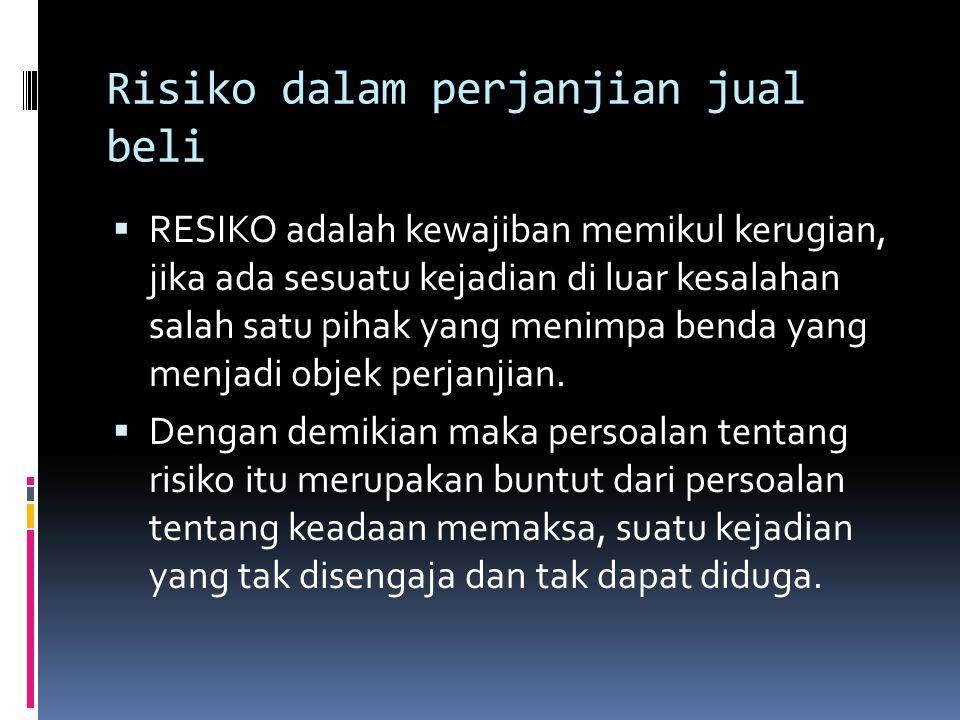 Risiko dalam perjanjian jual beli  RESIKO adalah kewajiban memikul kerugian, jika ada sesuatu kejadian di luar kesalahan salah satu pihak yang menimp