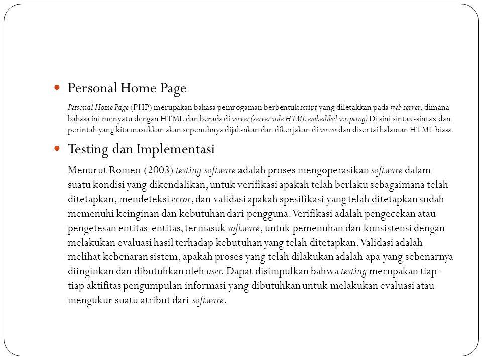 Personal Home Page Personal Home Page (PHP) merupakan bahasa pemrogaman berbentuk script yang diletakkan pada web server, dimana bahasa ini menyatu dengan HTML dan berada di server (server side HTML embedded scripting) Di sini sintax-sintax dan perintah yang kita masukkan akan sepenuhnya dijalankan dan dikerjakan di server dan disertai halaman HTML biasa.