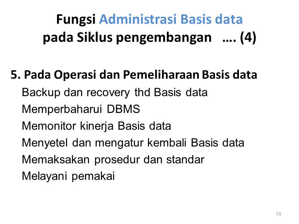 Fungsi Administrasi Basis data pada Siklus pengembangan …. (4) 5. Pada Operasi dan Pemeliharaan Basis data Backup dan recovery thd Basis data Memperba
