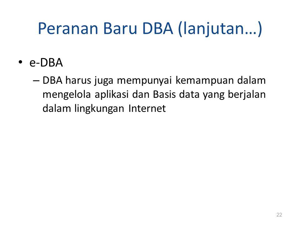 Peranan Baru DBA (lanjutan…) e-DBA – DBA harus juga mempunyai kemampuan dalam mengelola aplikasi dan Basis data yang berjalan dalam lingkungan Interne