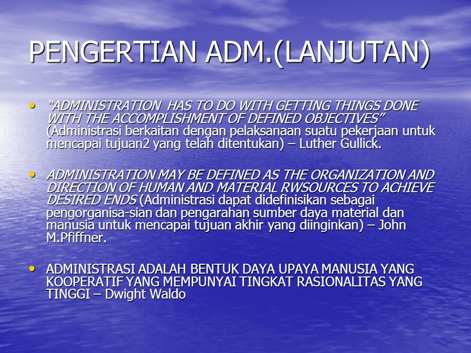 "PENGERTIAN ADM.(LANJUTAN) ""ADMINISTRATION HAS TO DO WITH GETTING THINGS DONE WITH THE ACCOMPLISHMENT OF DEFINED OBJECTIVES"" (Administrasi berkaitan de"