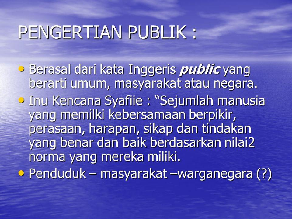 PENGERTIAN PUBLIK : Berasal dari kata Inggeris public yang berarti umum, masyarakat atau negara. Berasal dari kata Inggeris public yang berarti umum,