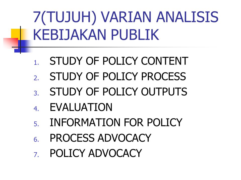 7(TUJUH) VARIAN ANALISIS KEBIJAKAN PUBLIK 1. STUDY OF POLICY CONTENT 2. STUDY OF POLICY PROCESS 3. STUDY OF POLICY OUTPUTS 4. EVALUATION 5. INFORMATIO