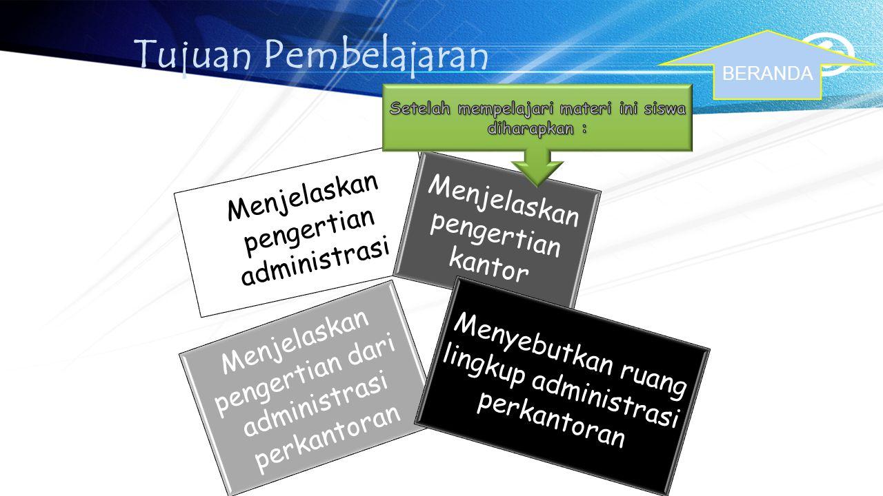Tujuan Pembelajaran Menjelaskan pengertian administrasi Menjelaskan pengertian dari administrasi perkantoran Menjelaskan pengertian kantor Menyebutkan ruang lingkup administrasi perkantoran BERANDA
