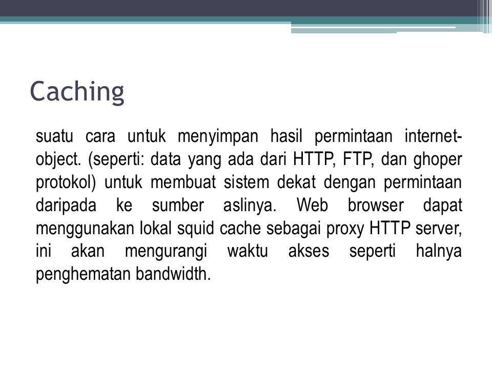 Caching suatu cara untuk menyimpan hasil permintaan internet- object. (seperti: data yang ada dari HTTP, FTP, dan ghoper protokol) untuk membuat siste