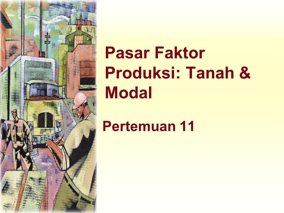 Faktor Produksi: Tanah dan Modal u Modal merupakan peralatan dan fasilitas dasar/struktur yang digunakan untuk memproduksi barang dan jasa.