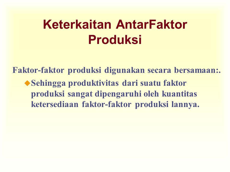 Keterkaitan AntarFaktor Produksi Faktor-faktor produksi digunakan secara bersamaan:. u Sehingga produktivitas dari suatu faktor produksi sangat dipeng