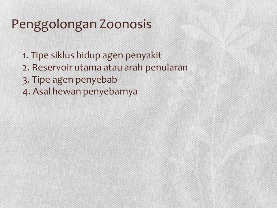1. Tipe siklus hidup agen penyakit 2. Reservoir utama atau arah penularan 3. Tipe agen penyebab 4. Asal hewan penyebarnya Penggolongan Zoonosis