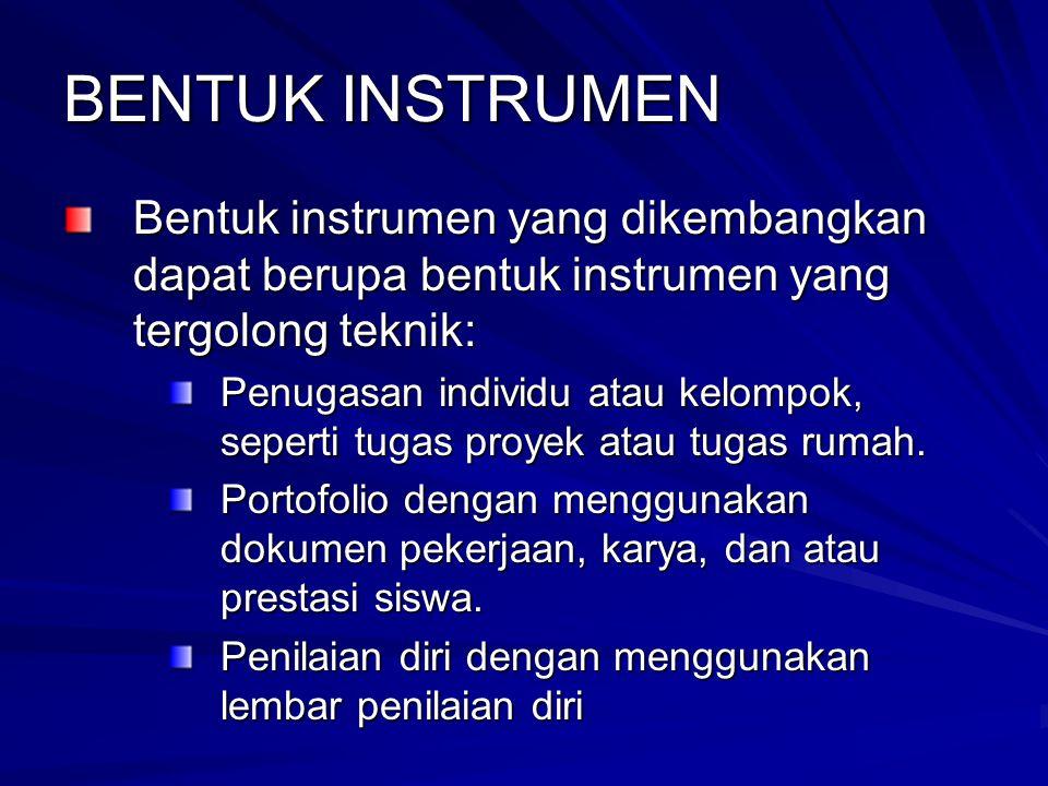 BENTUK INSTRUMEN Bentuk instrumen yang dikembangkan dapat berupa bentuk instrumen yang tergolong teknik: Penugasan individu atau kelompok, seperti tugas proyek atau tugas rumah.